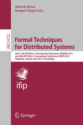 Formal Techniques for Distributed Systems: Joint 13th Ifip Wg 6.1 International Conference, Fmoods 2011, and 30th Ifip Wg 6.1 International Conference, Forte 2011, Reykjavik, Island, June 6-9, 2011, Proceedings - Bruni, Roberto (Editor), and Dingel, Juergen (Editor)