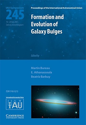 Formation and Evolution of Galaxy Bulges: Proceedings of the 245th Symposium of the International Astronomical Union Held in Oxford, United Kingdom July 16-20, 2007 - Bureau, Martin (Editor), and Athanassoula, E (Editor), and Barbuy, Beatriz (Editor)
