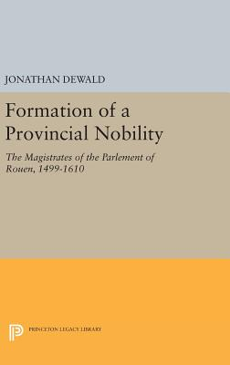 Formation of a Provincial Nobility: The Magistrates of the Parlement of Rouen, 1499-1610 - Dewald, Jonathan