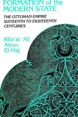 Formation of the Modern State: The Ottoman Empire, Sixteenth to Eighteenth Centuries - Abou-El-Haj, Rifa'at Ali