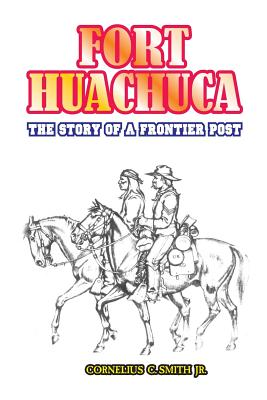 Fort Huachuca: The Story of a Frontier Post - Smith, Cornelius C, Jr.