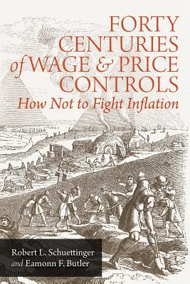 Forty Centuries of Wage and Price Controls: How Not to Fight Inflation - Schuettinger, Robert L