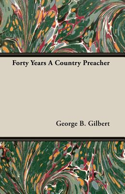 Forty Years a Country Preacher - Gilbert, George B