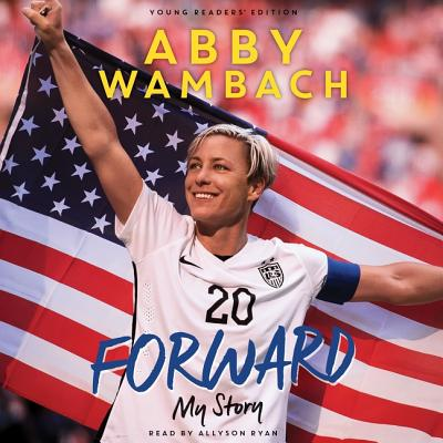 Forward: My Story Young Readers' Edition: My Story - Wambach, Abby, and Ryan, Allyson (Read by)