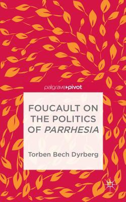 Foucault on the Politics of Parrhesia - Dyrberg, Torben Bech