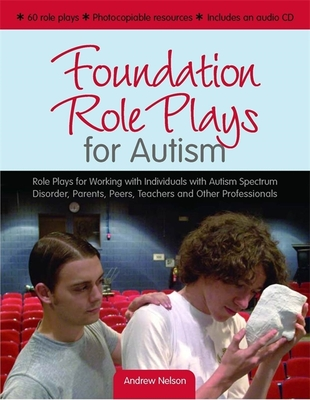 Foundation Role Plays for Autism: Role Plays for Working Individuals with Autism Spectrum Disorders, Parents, Peers, Teachers and Other Professionals - Nelson, Andrew, and Wolfberg, Pamela J, PH.D. (Foreword by)