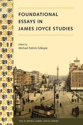 Foundational Essays in James Joyce Studies - Gillespie, Michael P (Editor)