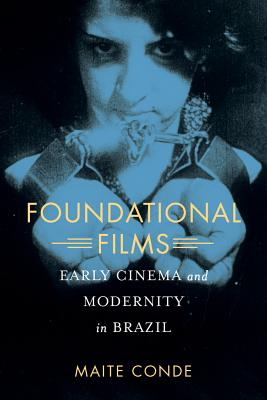Foundational Films: Early Cinema and Modernity in Brazil - Conde, Maite