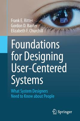 Foundations for Designing User-Centered Systems: What System Designers Need to Know about People - Ritter, Frank E., and Baxter, Gordon D., and Churchill, Elizabeth F.