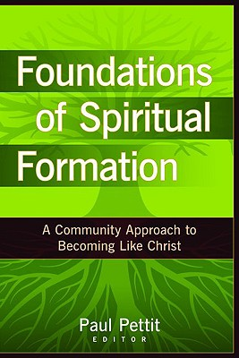 Foundations of Spiritual Formation: A Community Approach to Becoming Like Christ - Pettit, Paul (Editor)