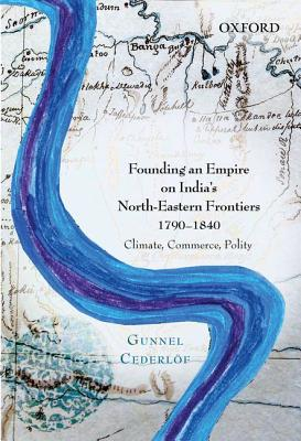 Founding an Empire on India's North-Eastern Frontiers, 1790-1840: Climate, Commerce, Polity - Cederlof, Gunnel