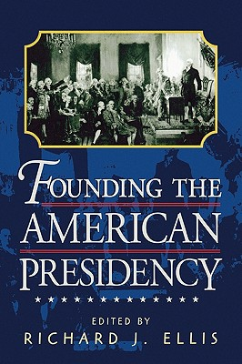 Founding the American Presidency - Ellis, Richard J (Editor)
