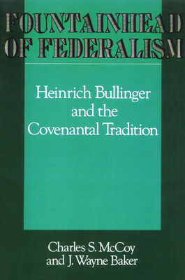 Fountainhead of Federalism: Heinrich Bullinger and the Covenantal Tradition - McCoy, Charles S, and Baker, J Wayne, and Bullinger, Heinrich (Translated by)