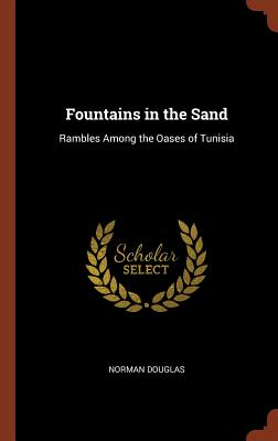 Fountains in the Sand: Rambles Among the Oases of Tunisia - Douglas, Norman