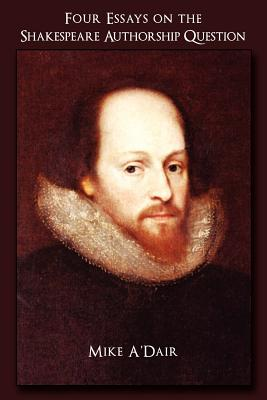 """four essays on the shakespeare authorship question mike adair Mike a'dair am writing in the earl of oxford as william shakespeare whittemore's essay failed, in my opinion """"the author speaks."""