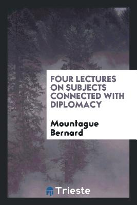 Four Lectures on Subjects Connected with Diplomacy - Bernard, Mountague