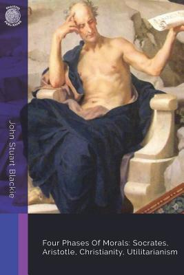 Four Phases of Morals: Socrates, Aristotle, Christianity, Utilitarianism - Blackie, John Stuart