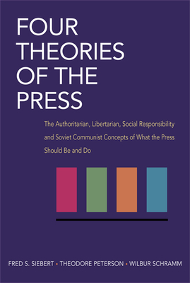Four Theories of the Press: The Authoritarian, Libertarian, Social Responsibility, and Soviet Communist Concepts of What the Press Should Be and Do - Siebert, Frederick S, and Siebert, Fredrick S, and Peterson, Theodore