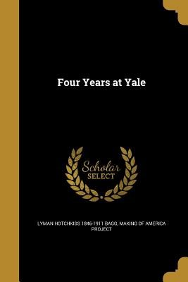 Four Years at Yale - Bagg, Lyman Hotchkiss 1846-1911, and Making of America Project (Creator)