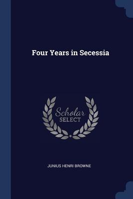 Four Years in Secessia - Browne, Junius Henri