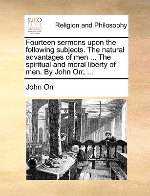 Fourteen Sermons Upon the Following Subjects. the Natural Advantages of Men ... the Spiritual and Moral Liberty of Men. by John Orr, ... - Orr, John, Professor