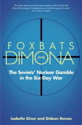 Foxbats Over Dimona: The Soviets' Nuclear Gamble in the Six-Day War - Ginor, Isabella, and Remez, Gideon