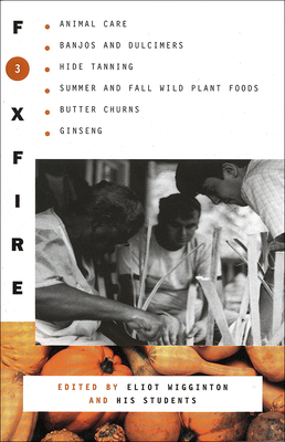 Foxfire 3: Animal Care, Banjos and Dulcimers, Hide Tanning, Summer and Fall Wild Plant Foods, Butter Churns, Ginseng, and Still More Affairs of Plai - Foxfire Fund Inc, and Wigginton, Eliot (Editor)