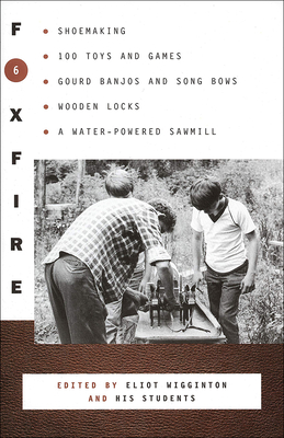 Foxfire 6: Shoemaking, 100 Toys and Games, Gourd Banjos and Song Bows, Wooden Locks, a Water-Powered Sawmill, and Other Fascinating Topics - Wigginton, Eliot (Editor)