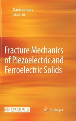 Fracture Mechanics of Piezoelectric and Ferroelectric Solids - Fang, Daining, and Liu, Jinxi