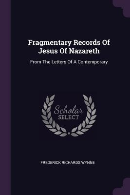 Fragmentary Records of Jesus of Nazareth: From the Letters of a Contemporary - Wynne, Frederick Richards