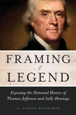 Framing a Legend: Exposing the Distorted History of Thomas Jefferson and Sally Hemings - Holowchak, M Andrew