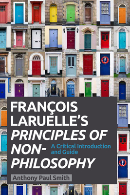 Francois Laruelle's Principles of Non-Philosophy: A Critical Introduction and Guide - Smith, Anthony Paul