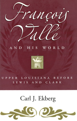 Francois Valle and His World: Upper Louisiana Before Lewis and Clark - Ekberg, Carl J