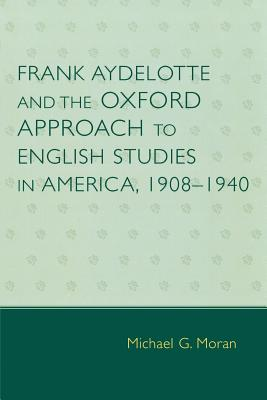 Frank Aydelotte and the Oxford Approach to English Studies in America: 1908d1940 - Moran, Michael G