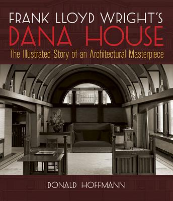 Frank Lloyd Wright's Dana House: The Illustrated Story of an Architectural Masterpiece - Hoffmann, Donald, Professor