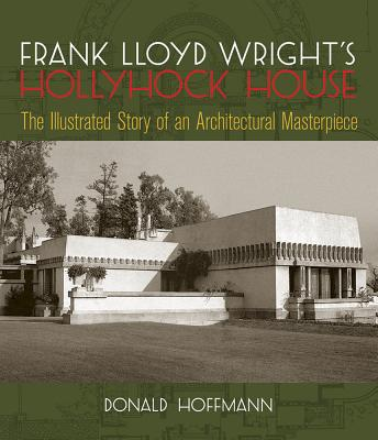 Frank Lloyd Wright's Hollyhock House: The Illustrated Story of an Architectural Masterpiece - Hoffmann, Donald, Professor