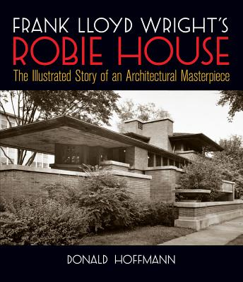 Frank Lloyd Wright's Robie House: The Illustrated Story of an Architectural Masterpiece - Hoffmann, Donald, Professor