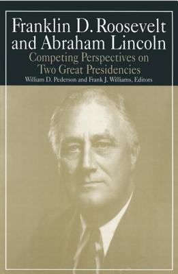 Franklin D. Roosevelt and Abraham Lincoln: Competing Perspectives on Two Great Presidencies - Pederson, William D