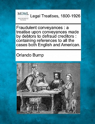 Fraudulent Conveyances: A Treatise Upon Conveyances Made by Debtors to Defraud Creditors: Containing References to All the Cases Both English and American. - Bump, Orlando