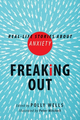 Freaking Out: Real-Life Stories about Anxiety - Wells, Polly
