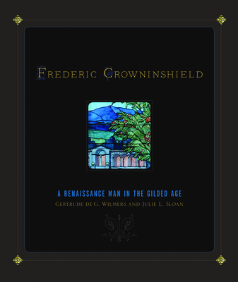 Frederic Crowninshield: A Renaissance Man in the Gilded Age - Wilmers, Gertrude De G, and Sloan, Julie L