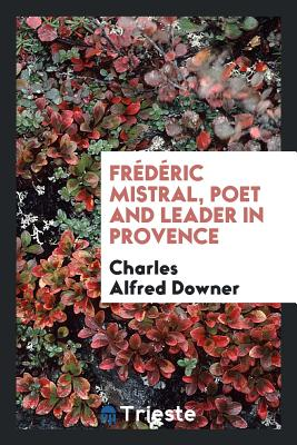 Frederic Mistral, Poet and Leader in Provence - Downer, Charles Alfred