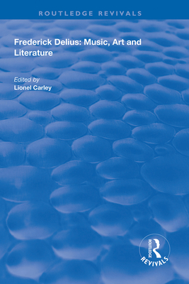 Frederick Delius: Music, Art and Literature: Music, Art and Literature - Carley, Lionel (Editor)