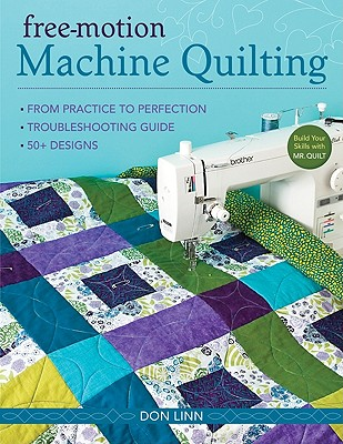 Free Motion Machine Quilting: From Practice to Perfection * Troubleshooting Guide * 50+ Designs - Linn, Don