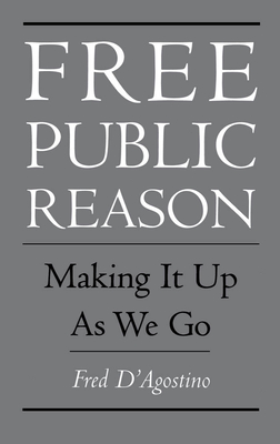 Free Public Reason: Making It Up as We Go - D'Agostino, Fred