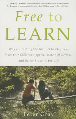 Free to Learn: Why Unleashing the Instinct to Play Will Make Our Children Happier, More Self-Reliant, and Better Students for Life - Gray, Peter