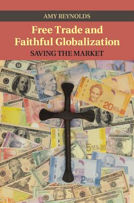 Free Trade and Faithful Globalization: Saving the Market - Reynolds, Amy