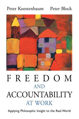 Freedom and Accountability at Work: Applying Philosophic Insight to the Real World - Koestenbaum, Peter, and Kostenbaum, Peter, and Block, Peter