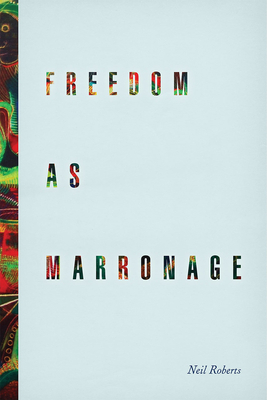 Freedom as Marronage - Roberts, Neil, Dr.