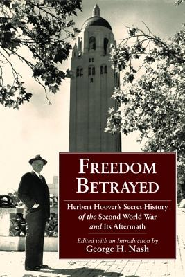 Freedom Betrayed: Herbert Hoover's Secret History of the Second World War and Its Aftermath - Nash, George H (Editor)